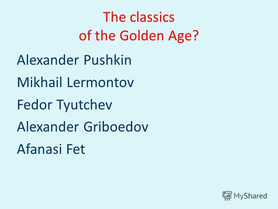 The classics of the Golden Age? Alexander Pushkin Mikhail Lermontov Fedor Tyutchev Alexander Griboedov Afanasi Fet
