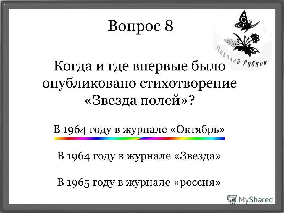 Вопрос 8 Когда и где впервые было опубликовано стихотворение «Звезда полей»? В 1964 году в журнале «Октябрь» В 1964 году в журнале «Звезда» В 1965 году в журнале «россия»