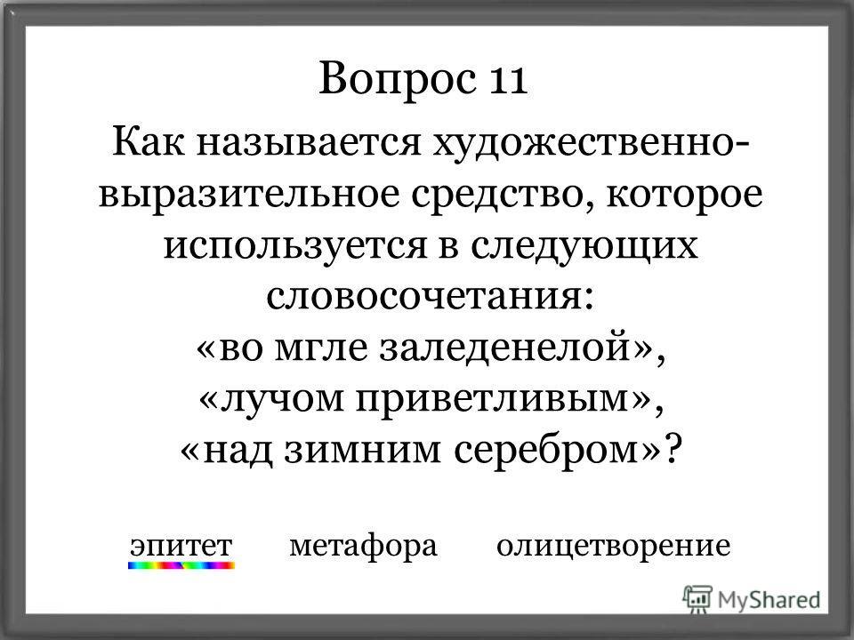 Вопрос 11 Как называется художественно- выразительное средство, которое используется в следующих словосочетания: «во мгле заледенелой», «лучом приветливым», «над зимним серебром»? эпитет метафора олицетворение