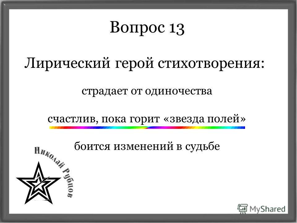 Вопрос 13 Лирический герой стихотворения: страдает от одиночества счастлив, пока горит «звезда полей» боится изменений в судьбе