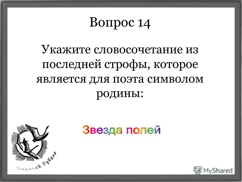 Укажите словосочетание из последней строфы, которое является для поэта символом родины: Вопрос 14