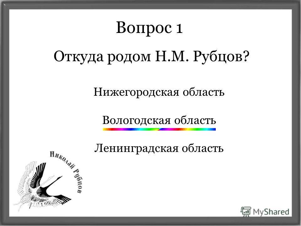 Откуда родом Н.М. Рубцов? Вопрос 1 Нижегородская область Вологодская область Ленинградская область