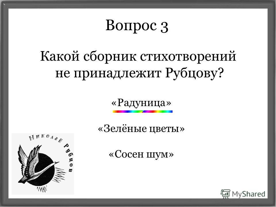 Какой сборник стихотворений не принадлежит Рубцову? Вопрос 3 «Радуница» «Зелёные цветы» «Сосен шум»