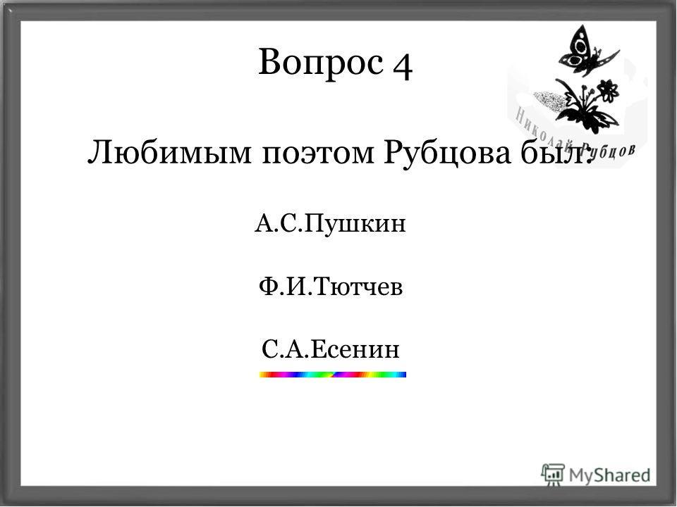 Вопрос 4 Любимым поэтом Рубцова был: А.С.Пушкин Ф.И.Тютчев С.А.Есенин