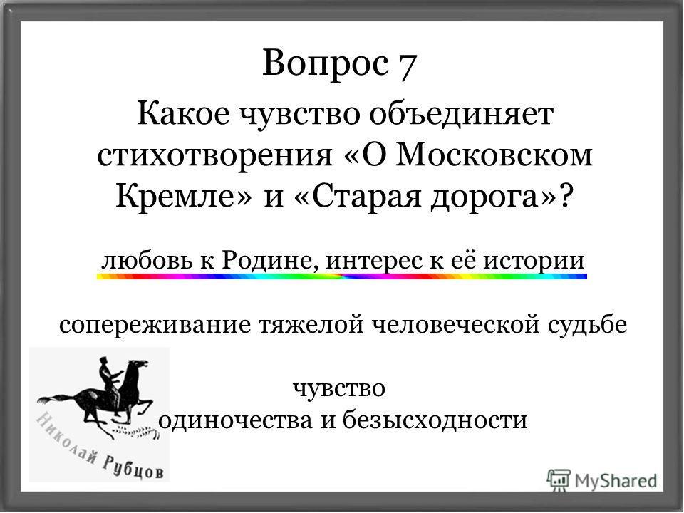 Вопрос 7 Какое чувство объединяет стихотворения «О Московском Кремле» и «Старая дорога»? любовь к Родине, интерес к её истории сопереживание тяжелой человеческой судьбе чувство одиночества и безысходности