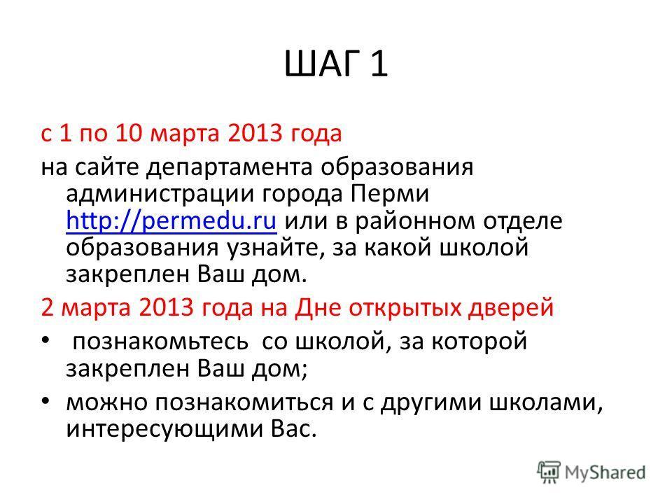 ШАГ 1 с 1 по 10 марта 2013 года на сайте департамента образования администрации города Перми http://permedu.ru или в районном отделе образования узнайте, за какой школой закреплен Ваш дом. http://permedu.ru 2 марта 2013 года на Дне открытых дверей по