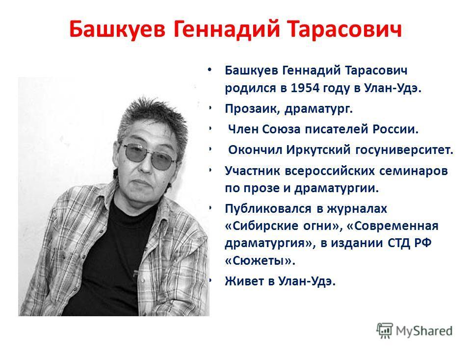 Башкуев Геннадий Тарасович Башкуев Геннадий Тарасович родился в 1954 году в Улан-Удэ. Прозаик, драматург. Член Союза писателей России. Окончил Иркутский госуниверситет. Участник всероссийских семинаров по прозе и драматургии. Публиковался в журналах