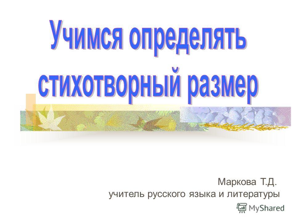 Маркова Т.Д. учитель русского языка и литературы