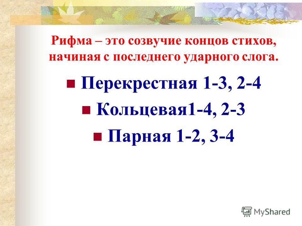 Рифма – это созвучие концов стихов, начиная с последнего ударного слога. Перекрестная 1-3, 2-4 Кольцевая1-4, 2-3 Парная 1-2, 3-4