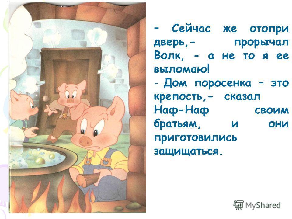 - Сейчас же отопри дверь,- прорычал Волк, - а не то я ее выломаю! - Дом поросенка – это крепость,- сказал Наф-Наф своим братьям, и они приготовились защищаться.