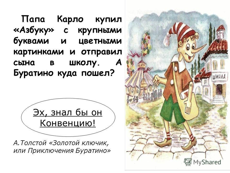 Папа Карло купил «Азбуку» с крупными буквами и цветными картинками и отправил сына в школу. А Буратино куда пошел? Эх, знал бы он Конвенцию! А.Толстой «Золотой ключик, или Приключения Буратино»