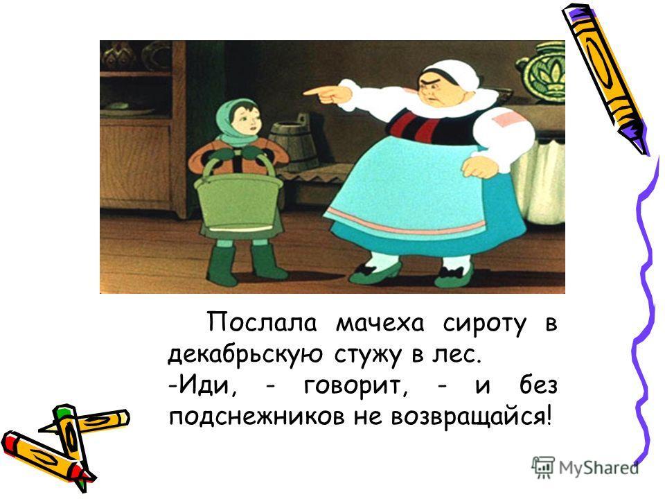 Послала мачеха сироту в декабрьскую стужу в лес. -Иди, - говорит, - и без подснежников не возвращайся!