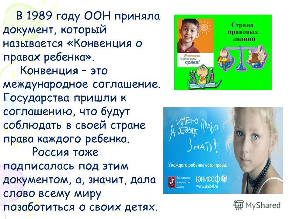 В 1989 году ООН приняла документ, который называется «Конвенция о правах ребенка». Конвенция – это международное соглашение. Государства пришли к соглашению, что будут соблюдать в своей стране права каждого ребенка. Россия тоже подписалась под этим д