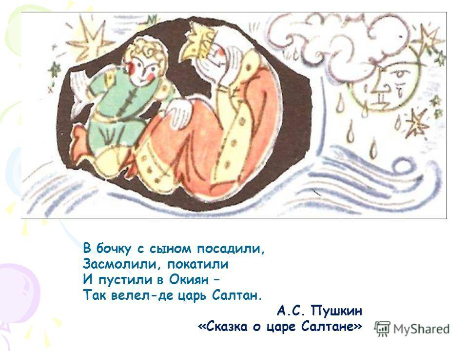 В бочку с сыном посадили, Засмолили, покатили И пустили в Окиян – Так велел-де царь Салтан. А.С. Пушкин «Сказка о царе Салтане»