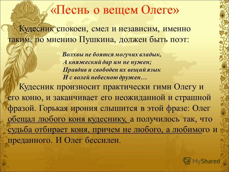 Кудесник спокоен, смел и независим, именно таким, по мнению Пушкина, должен быть поэт: Волхвы не боятся могучих владык, А княжеский дар им не нужен; Правдив и свободен их вещий язык И с волей небесною дружен… Кудесник произносит практически гимн Олег