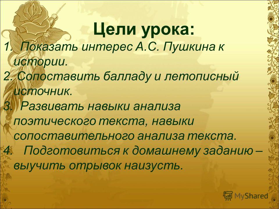 Цели урока: 1. Показать интерес А.С. Пушкина к истории. 2. Сопоставить балладу и летописный источник. 3. Развивать навыки анализа поэтического текста, навыки сопоставительного анализа текста. 4. Подготовиться к домашнему заданию – выучить отрывок наи