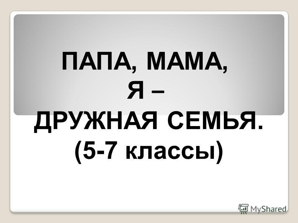 ПАПА, МАМА, Я – ДРУЖНАЯ СЕМЬЯ. (5-7 классы)