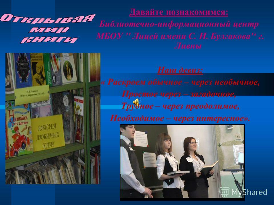 Давайте познакомимся: Библиотечно-информационный центр МБОУ '' Лицей имени С. Н. Булгакова' г. Ливны Наш девиз: « Раскроем обычное – через необычное, Простое через – загадочное, Трудное – через преодолимое, Необходимое – через интересное».