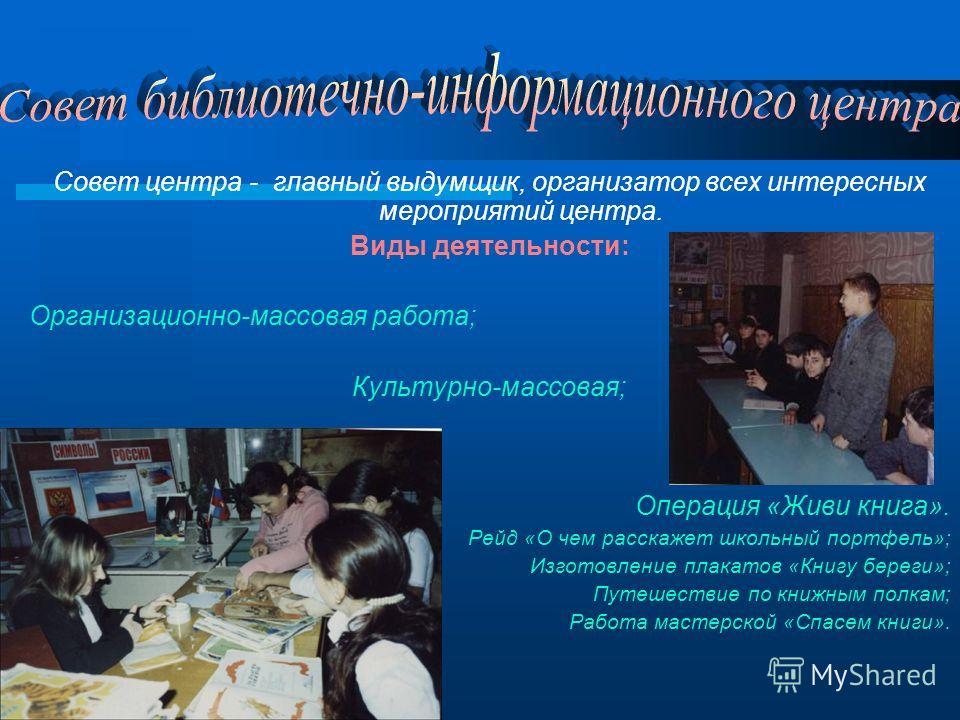 Совет центра - главный выдумщик, организатор всех интересных мероприятий центра. Виды деятельности: Организационно-массовая работа; Культурно-массовая