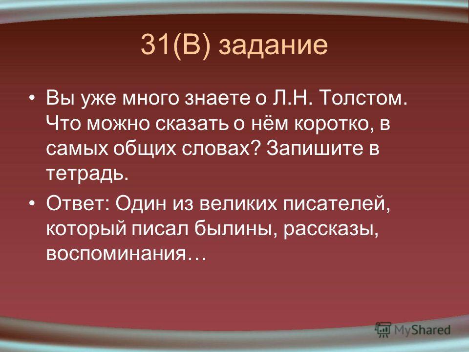 31(В) задание Вы уже много знаете о Л.Н. Толстом. Что можно сказать о нём коротко, в самых общих словах? Запишите в тетрадь. Ответ: Один из великих писателей, который писал былины, рассказы, воспоминания…
