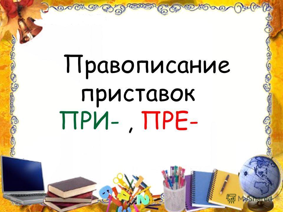 Правописание приставок ПРИ-, ПРЕ-