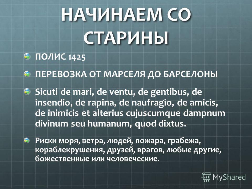 НАЧИНАЕМ СО СТАРИНЫ ПОЛИС 1425 ПЕРЕВОЗКА ОТ МАРСЕЛЯ ДО БАРСЕЛОНЫ Sicuti de mari, de ventu, de gentibus, de insendio, de rapina, de naufragio, de amicis, de inimicis et alterius cujuscumque dampnum divinum seu humanum, quod dixtus. Риски моря, ветра,