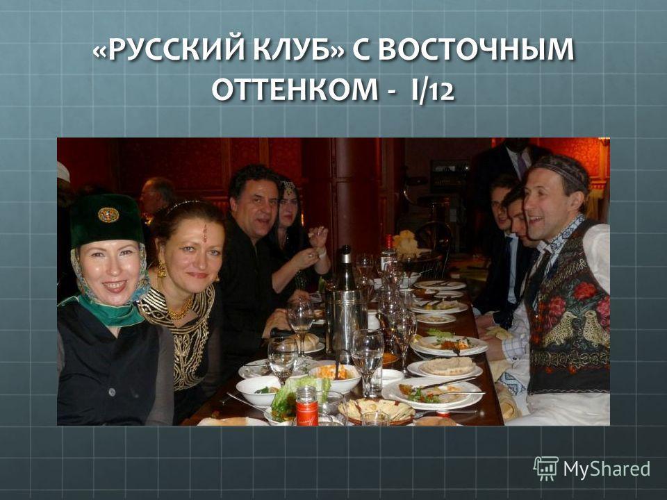 «РУССКИЙ КЛУБ» С ВОСТОЧНЫМ ОТТЕНКОМ - I/12