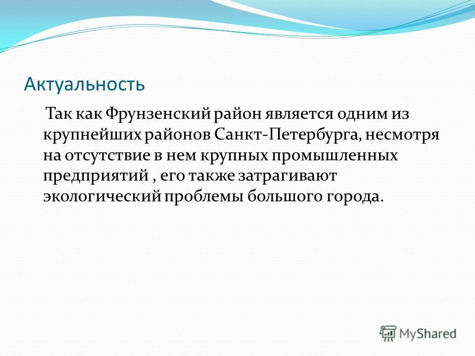 Актуальность Так как Фрунзенский район является одним из крупнейших районов Санкт-Петербурга, несмотря на отсутствие в нем крупных промышленных предприятий, его также затрагивают экологический проблемы большого города.