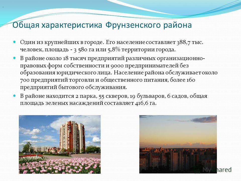 Общая характеристика Фрунзенского района Один из крупнейших в городе. Его население составляет 388,7 тыс. человек, площадь - 3 580 га или 5,8% территории города. В районе около 18 тысяч предприятий различных организационно- правовых форм собственност