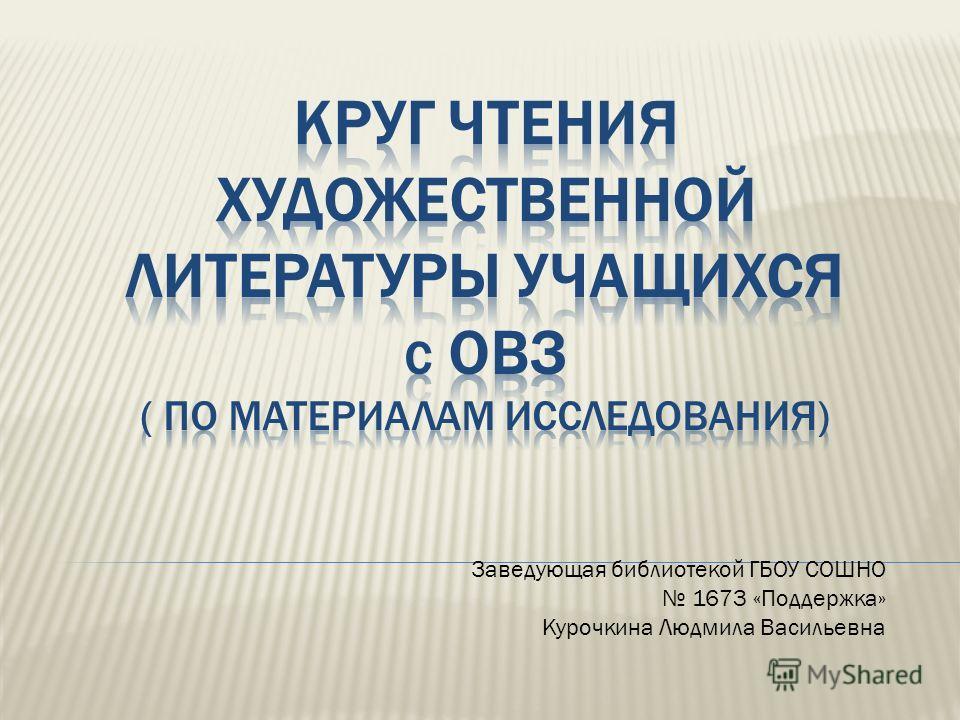 Заведующая библиотекой ГБОУ СОШНО 1673 «Поддержка» Курочкина Людмила Васильевна