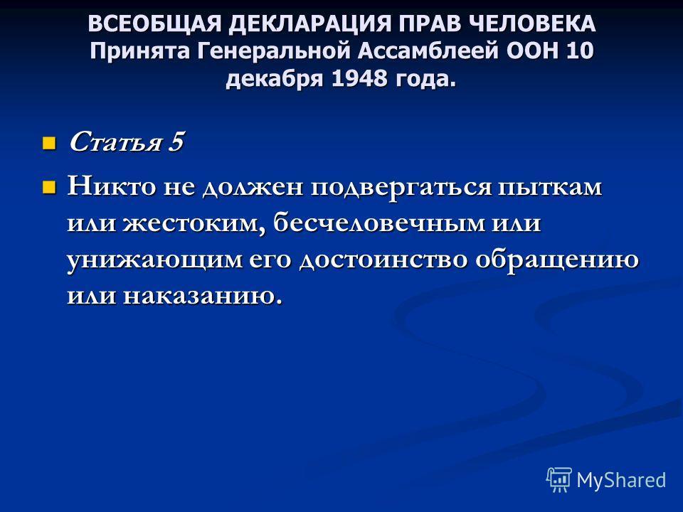 ВСЕОБЩАЯ ДЕКЛАРАЦИЯ ПРАВ ЧЕЛОВЕКА Принята Генеральной Ассамблеей ООН 10 декабря 1948 года. Статья 5 Статья 5 Никто не должен подвергаться пыткам или жестоким, бесчеловечным или унижающим его достоинство обращению или наказанию. Никто не должен подвер
