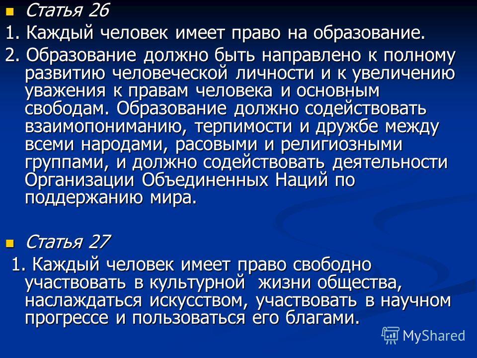 Статья 26 Статья 26 1. Каждый человек имеет право на образование. 2. Образование должно быть направлено к полному развитию человеческой личности и к увеличению уважения к правам человека и основным свободам. Образование должно содействовать взаимопон