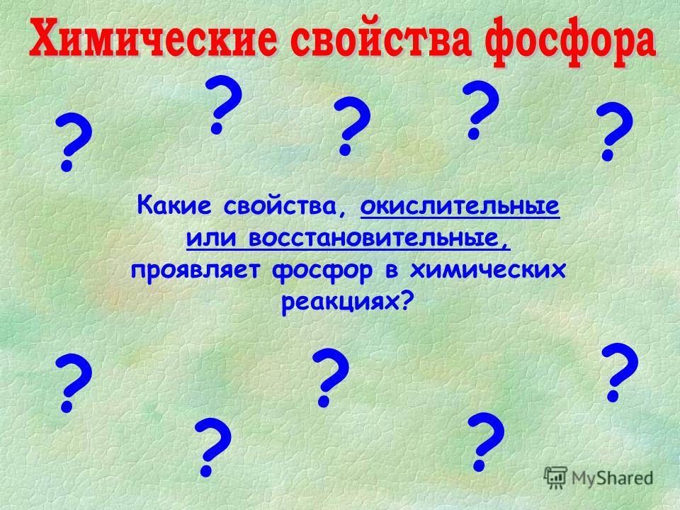 ? ? ? ? ? ? ? ? ? Какие свойства, окислительные или восстановительные, проявляет фосфор в химических реакциях? ?
