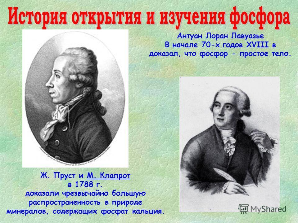 Ж. Пруст и М. Клапрот в 1788 г. доказали чрезвычайно большую распространенность в природе минералов, содержащих фосфат кальция. Антуан Лоран Лавуазье В начале 70-х годов XVIII в доказал, что фосфор - простое тело.