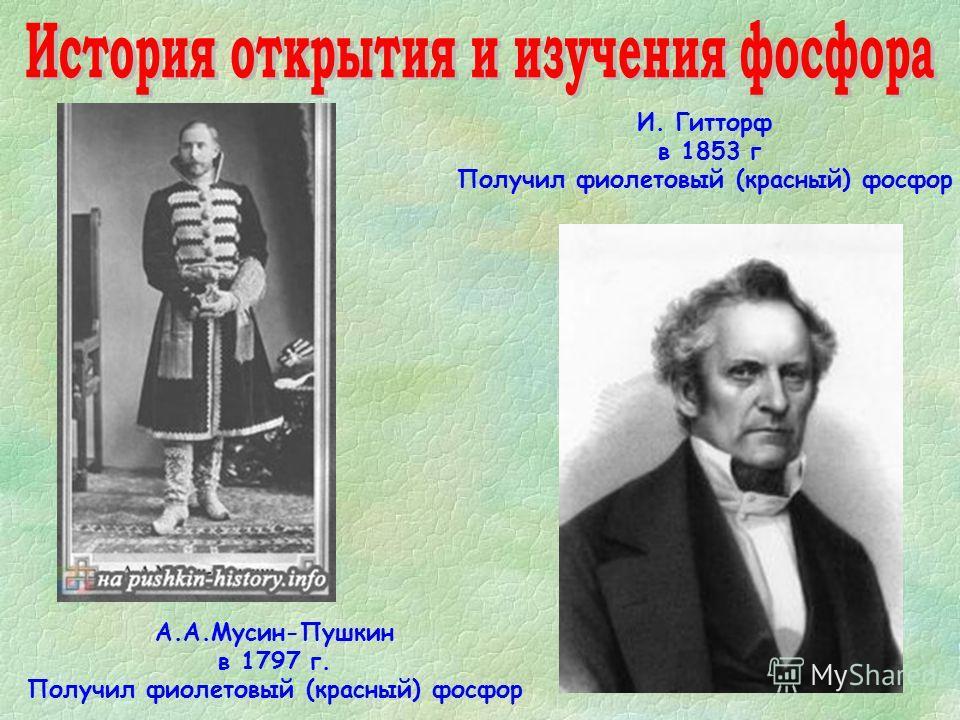 А.А.Мусин-Пушкин в 1797 г. Получил фиолетовый (красный) фосфор И. Гитторф в 1853 г Получил фиолетовый (красный) фосфор