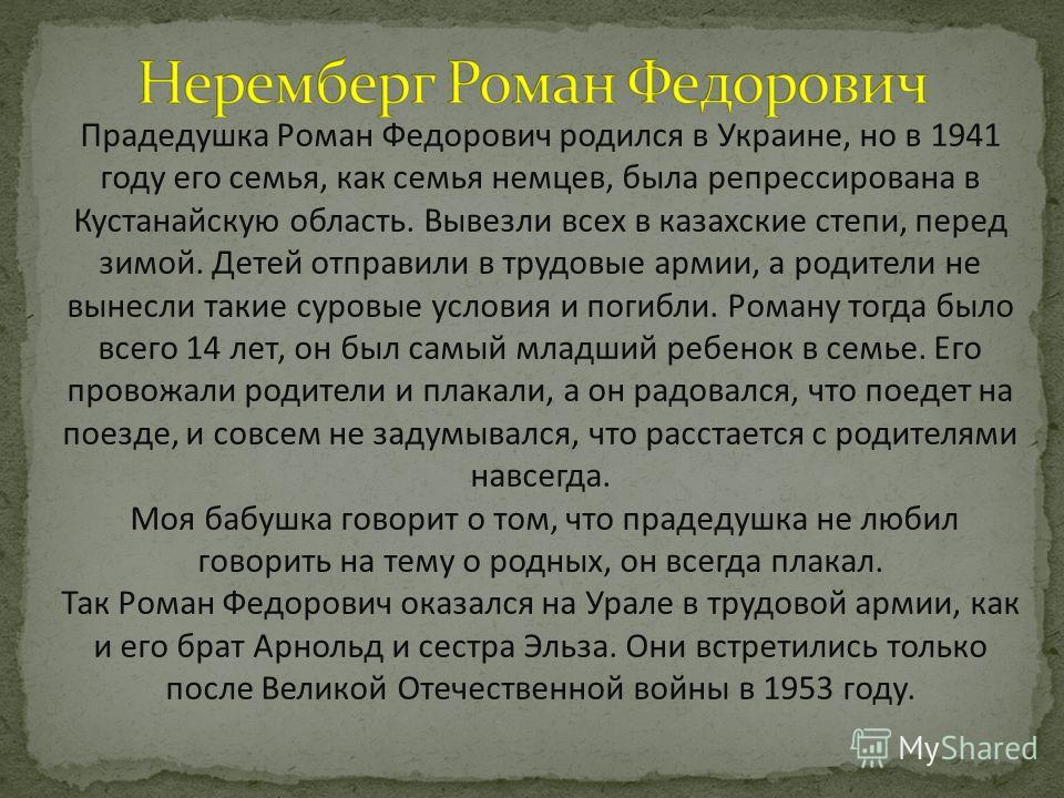 Прадедушка Роман Федорович родился в Украине, но в 1941 году его семья, как семья немцев, была репрессирована в Кустанайскую область. Вывезли всех в казахские степи, перед зимой. Детей отправили в трудовые армии, а родители не вынесли такие суровые у