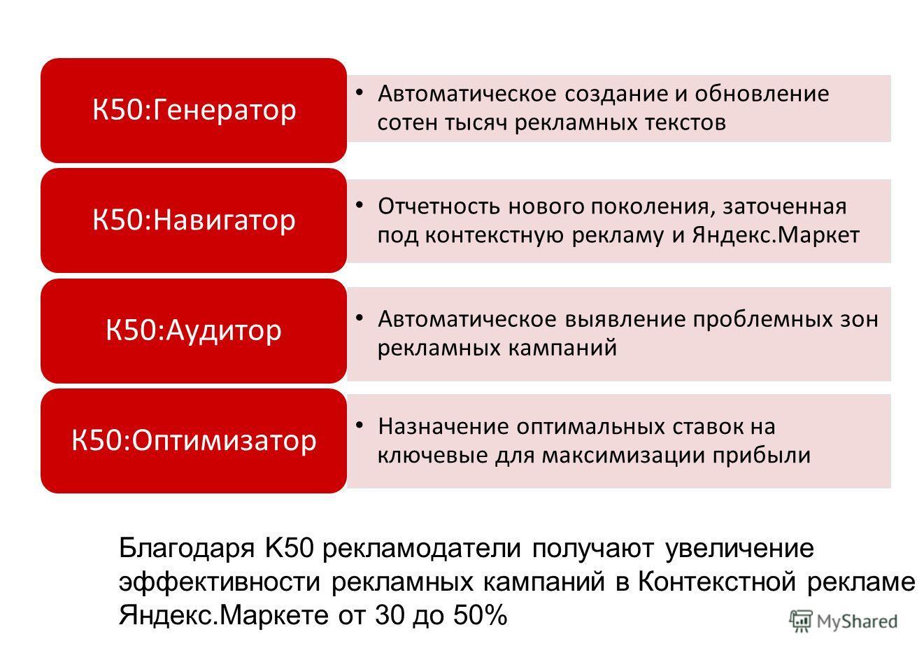 Автоматическое создание и обновление сотен тысяч рекламных текстов К50:Генератор Отчетность нового поколения, заточенная под контекстную рекламу и Яндекс.Маркет К50:Навигатор Автоматическое выявление проблемных зон рекламных кампаний К50:Аудитор Назн