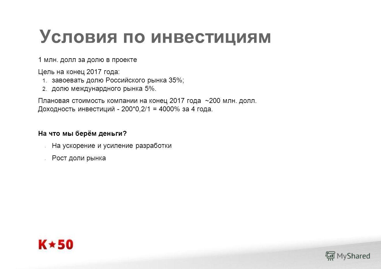 Условия по инвестициям 1 млн. долл за долю в проекте Цель на конец 2017 года: 1. завоевать долю Российского рынка 35%; 2. долю междунардного рынка 5%. Плановая стоимость компании на конец 2017 года ~200 млн. долл. Доходность инвестиций - 200*0,2/1 =