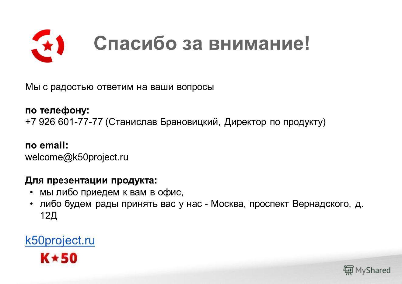 Спасибо за внимание! Мы с радостью ответим на ваши вопросы по телефону: +7 926 601-77-77 (Станислав Брановицкий, Директор по продукту) по email: welcome@k50project.ru Для презентации продукта: мы либо приедем к вам в офис, либо будем рады принять вас