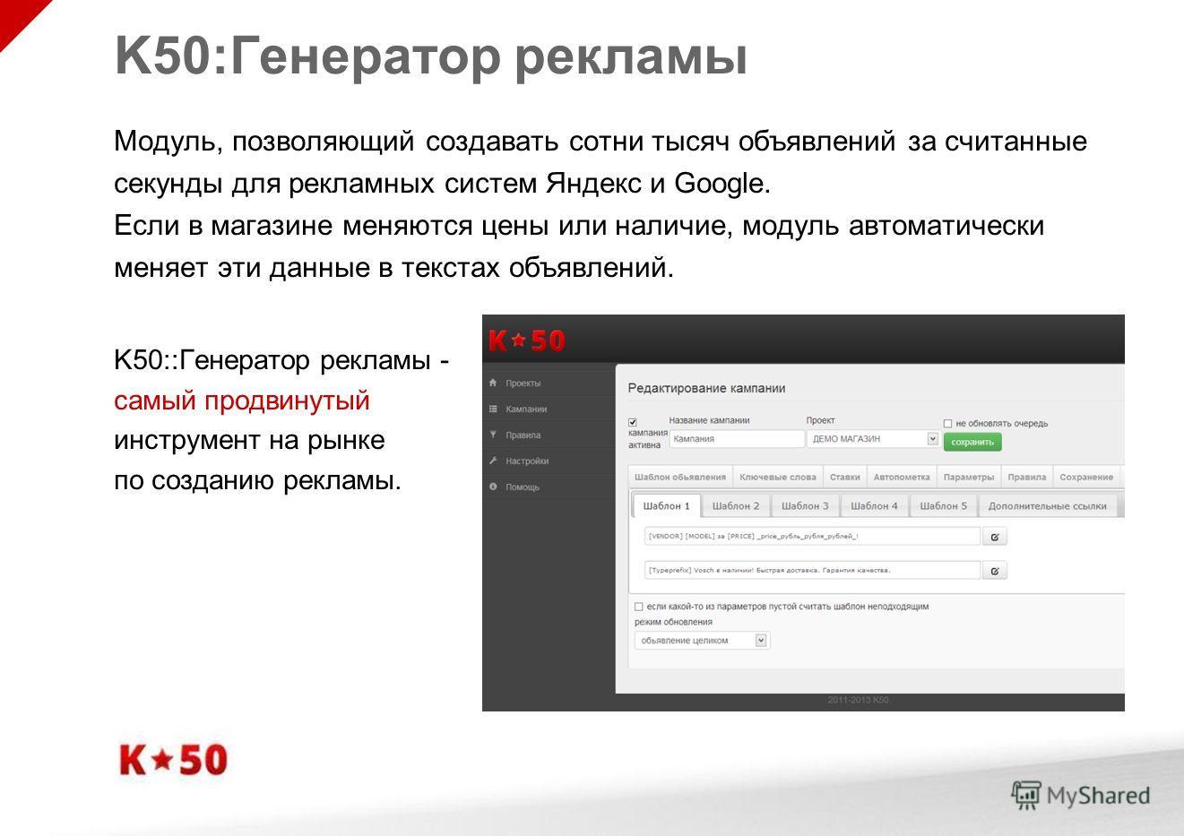 K50:Генератор рекламы Модуль, позволяющий создавать сотни тысяч объявлений за считанные секунды для рекламных систем Яндекс и Google. Если в магазине меняются цены или наличие, модуль автоматически меняет эти данные в текстах объявлений. K50::Генерат