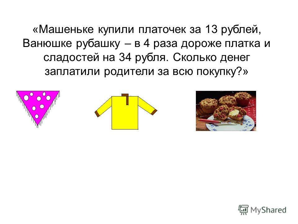 «Машеньке купили платочек за 13 рублей, Ванюшке рубашку – в 4 раза дороже платка и сладостей на 34 рубля. Сколько денег заплатили родители за всю покупку?»