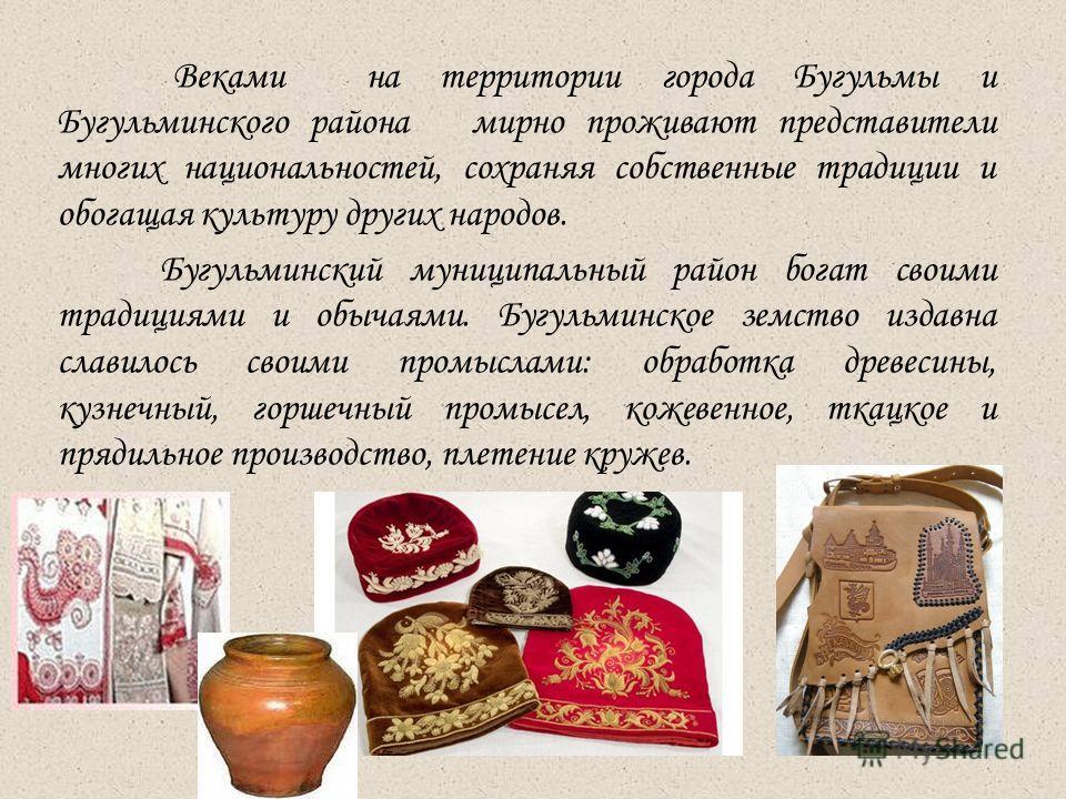 Веками на территории города Бугульмы и Бугульминского района мирно проживают представители многих национальностей, сохраняя собственные традиции и обогащая культуру других народов. Бугульминский муниципальный район богат своими традициями и обычаями.