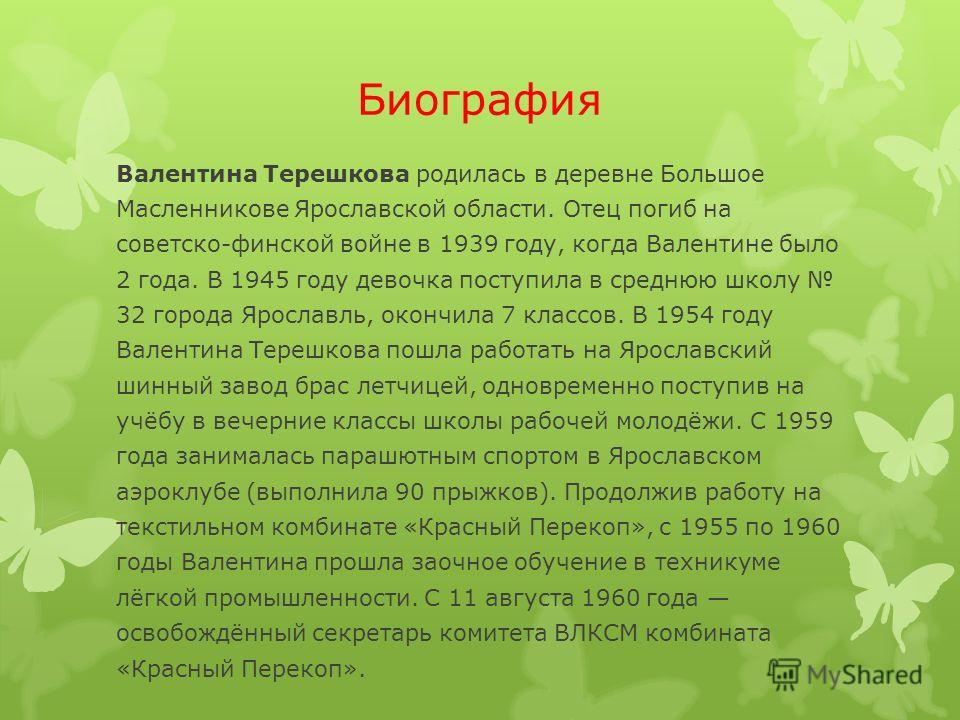 Биография Валентина Терешкова родилась в деревне Большое Масленникове Ярославской области. Отец погиб на советско-финской войне в 1939 году, когда Валентине было 2 года. В 1945 году девочка поступила в среднюю школу 32 города Ярославль, окончила 7 кл