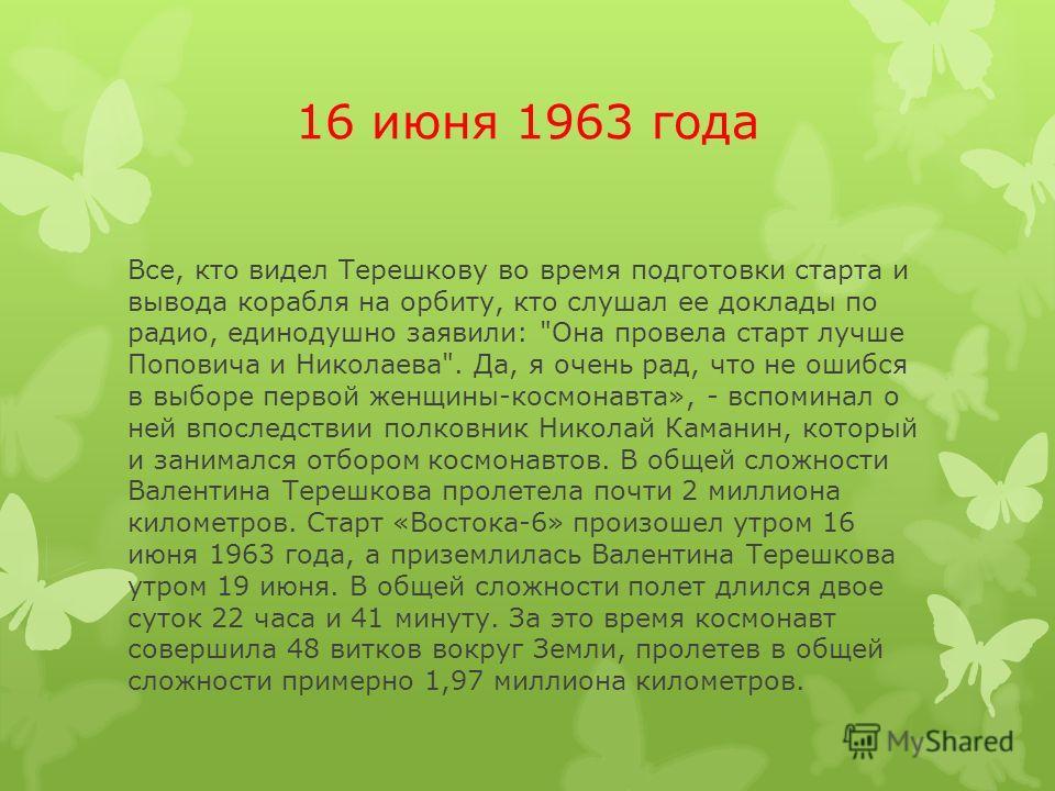 16 июня 1963 года Все, кто видел Терешкову во время подготовки старта и вывода корабля на орбиту, кто слушал ее доклады по радио, единодушно заявили: