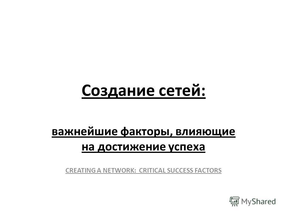 Создание сетей: важнейшие факторы, влияющие на достижение успеха CREATING A NETWORK: CRITICAL SUCCESS FACTORS