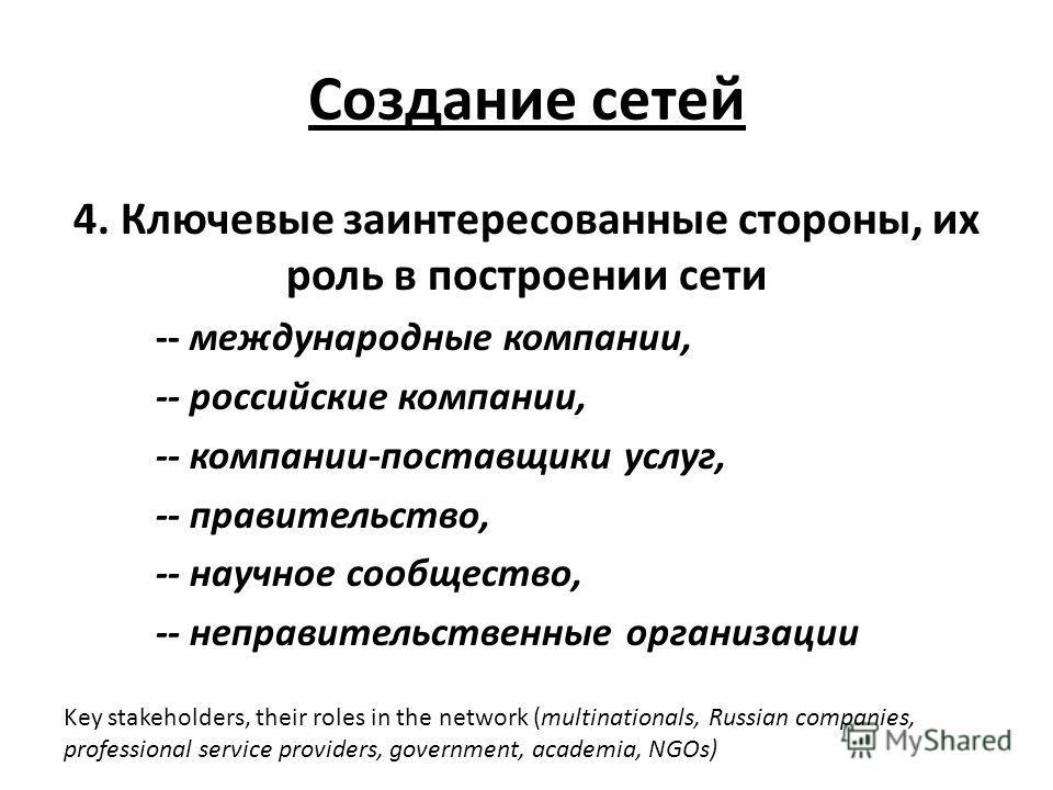 Создание сетей 4. Ключевые заинтересованные стороны, их роль в построении сети -- международные компании, -- российские компании, -- компании-поставщики услуг, -- правительство, -- научное сообщество, -- неправительственные организации Key stakeholde