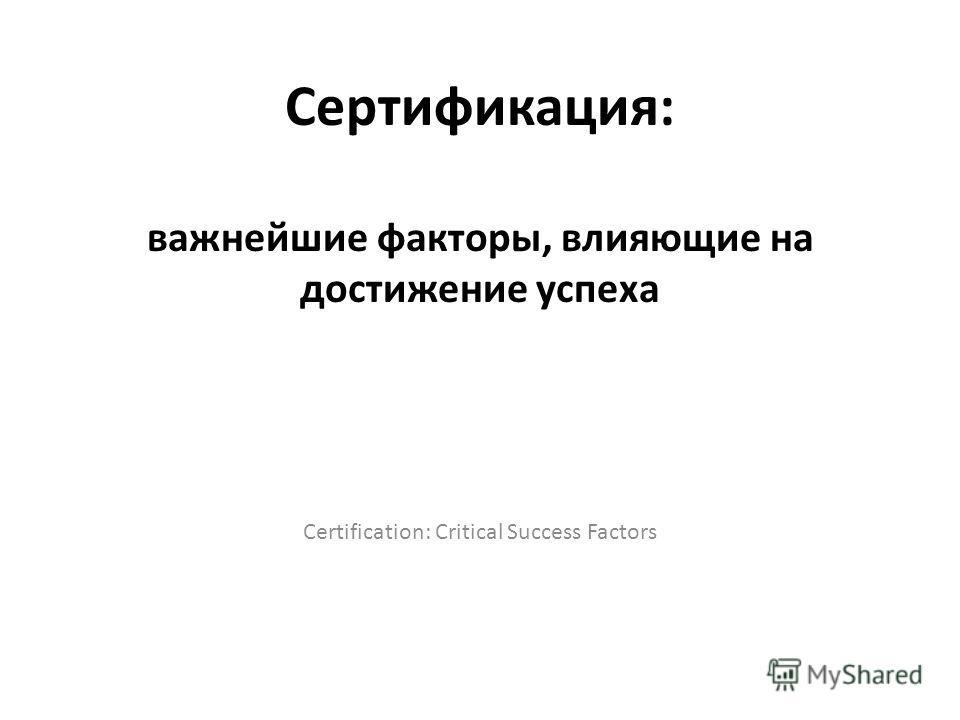 Сертификация: важнейшие факторы, влияющие на достижение успеха Certification: Critical Success Factors