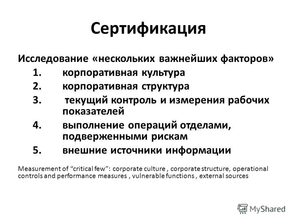 Сертификация Исследование «нескольких важнейших факторов» 1.корпоративная культура 2.корпоративная структура 3. текущий контроль и измерения рабочих показателей 4.выполнение операций отделами, подверженными рискам 5.внешние источники информации Measu