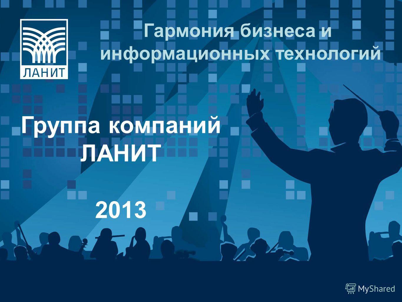 Гармония бизнеса и информационных технологий Группа компаний ЛАНИТ 2013