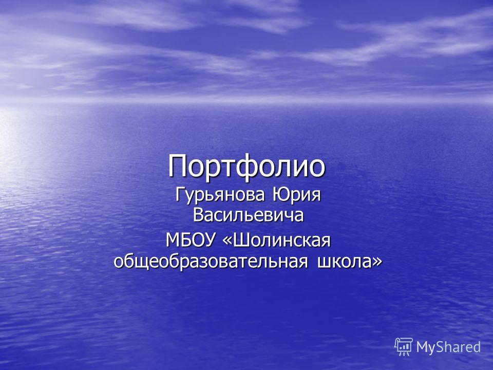 Портфолио Гурьянова Юрия Васильевича МБОУ «Шолинская общеобразовательная школа»